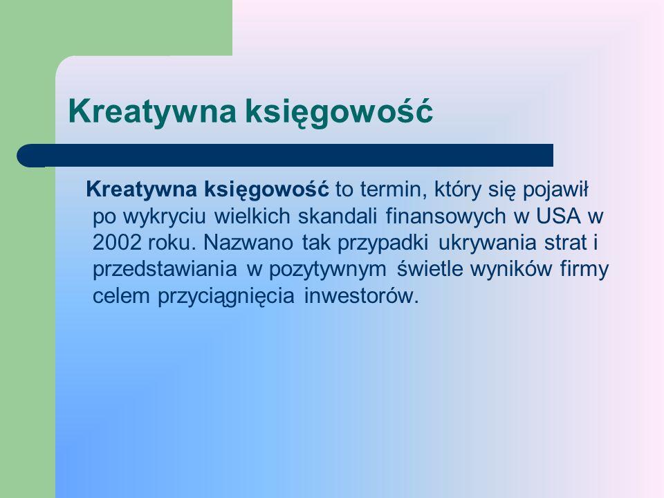 Kreatywna księgowość Kreatywna księgowość to termin, który się pojawił po wykryciu wielkich skandali finansowych w USA w 2002 roku. Nazwano tak przypa