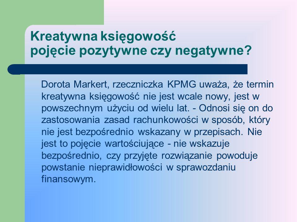 Kreatywna księgowość nie zawsze oznacza oszustwo Antoni Reczek, prezes PricewaterhouseCoopers- W polskich mediach często używa się określenia kreatywna księgowość błędnie, w zasadzie wyłącznie w negatywnym kontekście, podczas gdy rozwiązanie kreatywne może być pozytywne, zgodne z prawem i korzystne dla odbiorców sprawozdania finansowego - uważa Reczek.