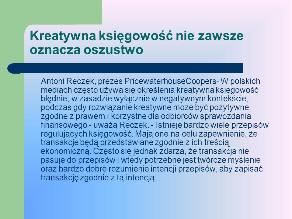 Kreatywna księgowość nie zawsze oznacza oszustwo Antoni Reczek, prezes PricewaterhouseCoopers- W polskich mediach często używa się określenia kreatywn