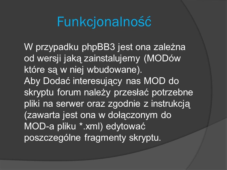 Funkcjonalność W przypadku phpBB3 jest ona zależna od wersji jaką zainstalujemy (MODów które są w niej wbudowane). Aby Dodać interesujący nas MOD do s