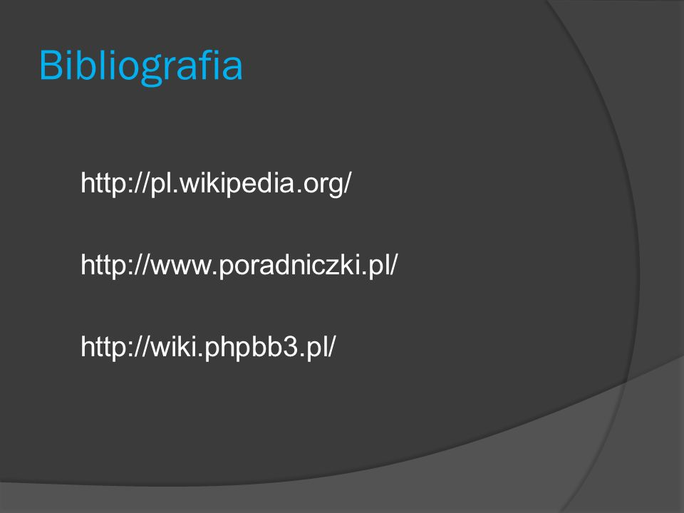 Bibliografia http://pl.wikipedia.org/ http://www.poradniczki.pl/ http://wiki.phpbb3.pl/