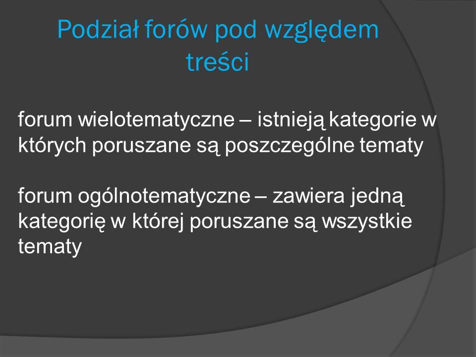 Podział forów pod względem treści forum wielotematyczne – istnieją kategorie w których poruszane są poszczególne tematy forum ogólnotematyczne – zawie