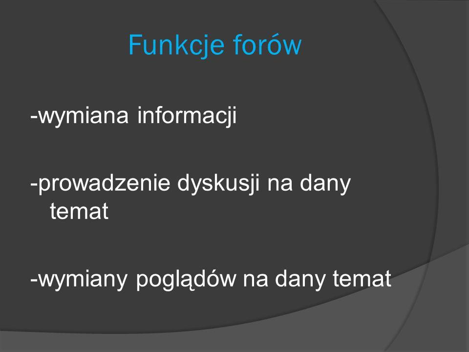 Funkcje forów -wymiana informacji -prowadzenie dyskusji na dany temat -wymiany poglądów na dany temat