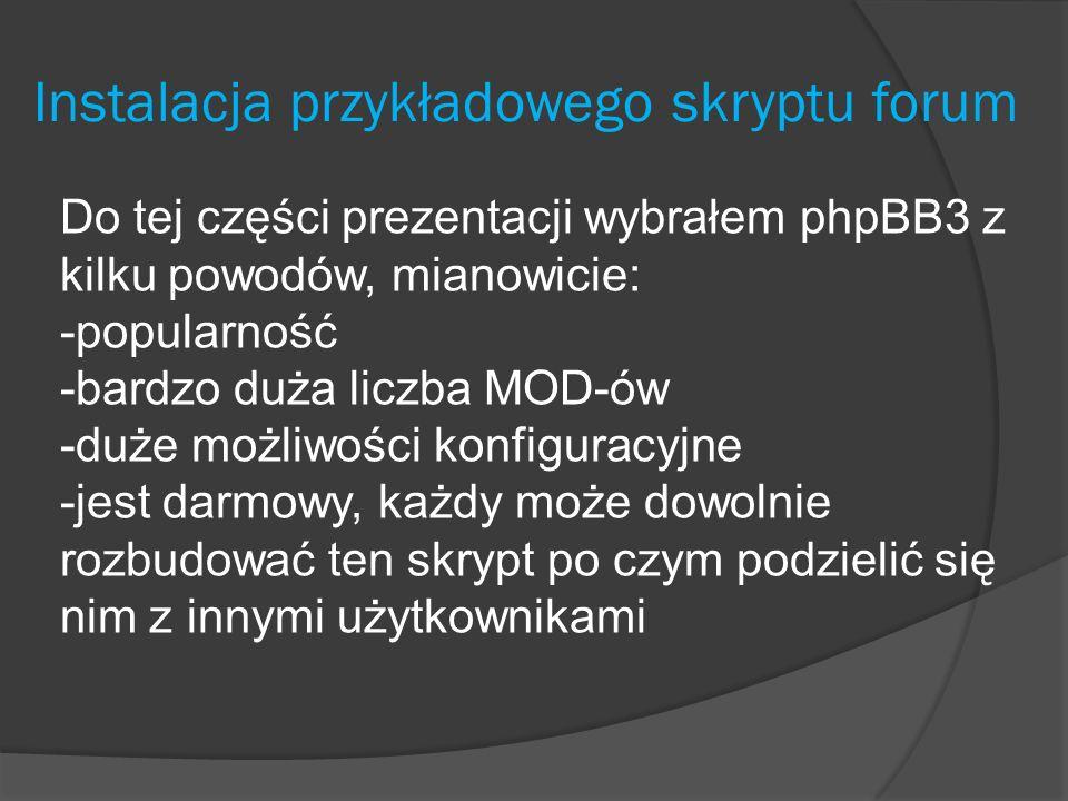 Instalacja przykładowego skryptu forum Do tej części prezentacji wybrałem phpBB3 z kilku powodów, mianowicie: -popularność -bardzo duża liczba MOD-ów