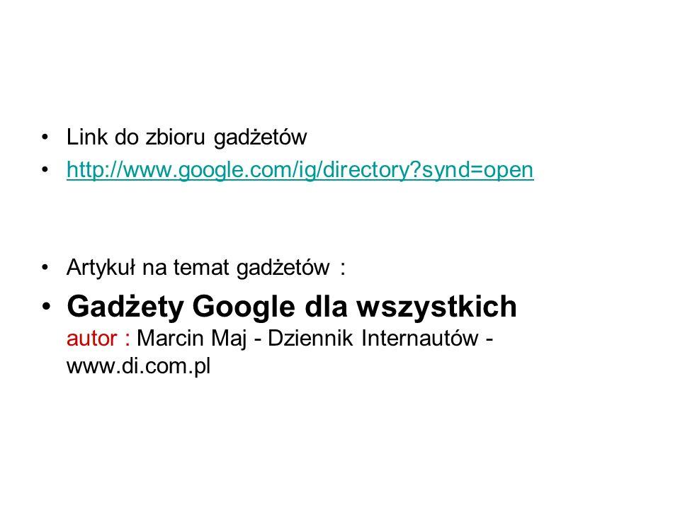 Link do zbioru gadżetów http://www.google.com/ig/directory synd=open Artykuł na temat gadżetów : Gadżety Google dla wszystkich autor : Marcin Maj - Dziennik Internautów - www.di.com.pl