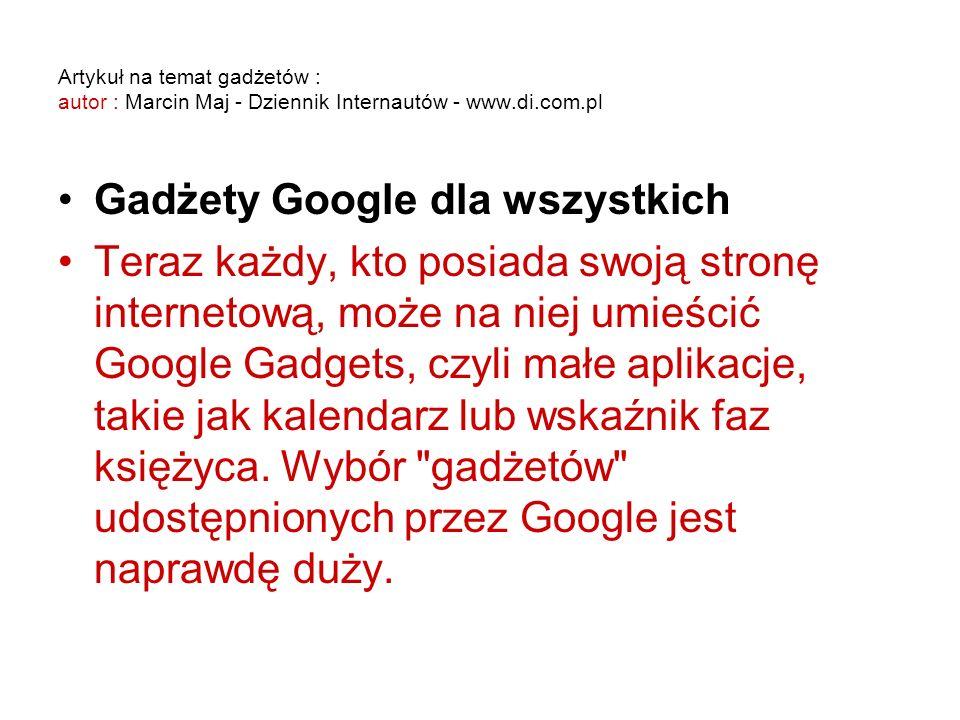 Artykuł na temat gadżetów : autor : Marcin Maj - Dziennik Internautów - www.di.com.pl Gadżety Google dla wszystkich Teraz każdy, kto posiada swoją stronę internetową, może na niej umieścić Google Gadgets, czyli małe aplikacje, takie jak kalendarz lub wskaźnik faz księżyca.