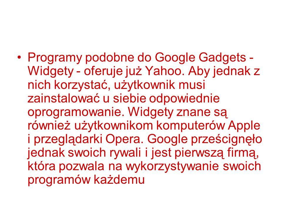 Programy podobne do Google Gadgets - Widgety - oferuje już Yahoo. Aby jednak z nich korzystać, użytkownik musi zainstalować u siebie odpowiednie oprog