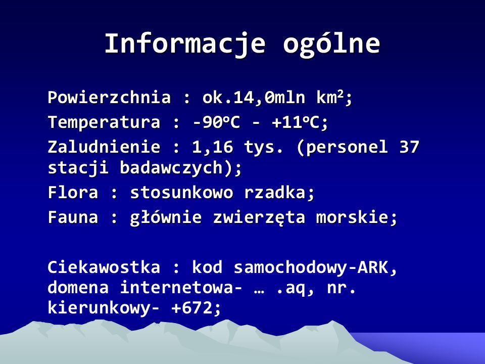 Informacje ogólne Powierzchnia : ok.14,0mln km 2 ; Temperatura : -90 o C - +11 o C; Zaludnienie : 1,16 tys. (personel 37 stacji badawczych); Flora : s