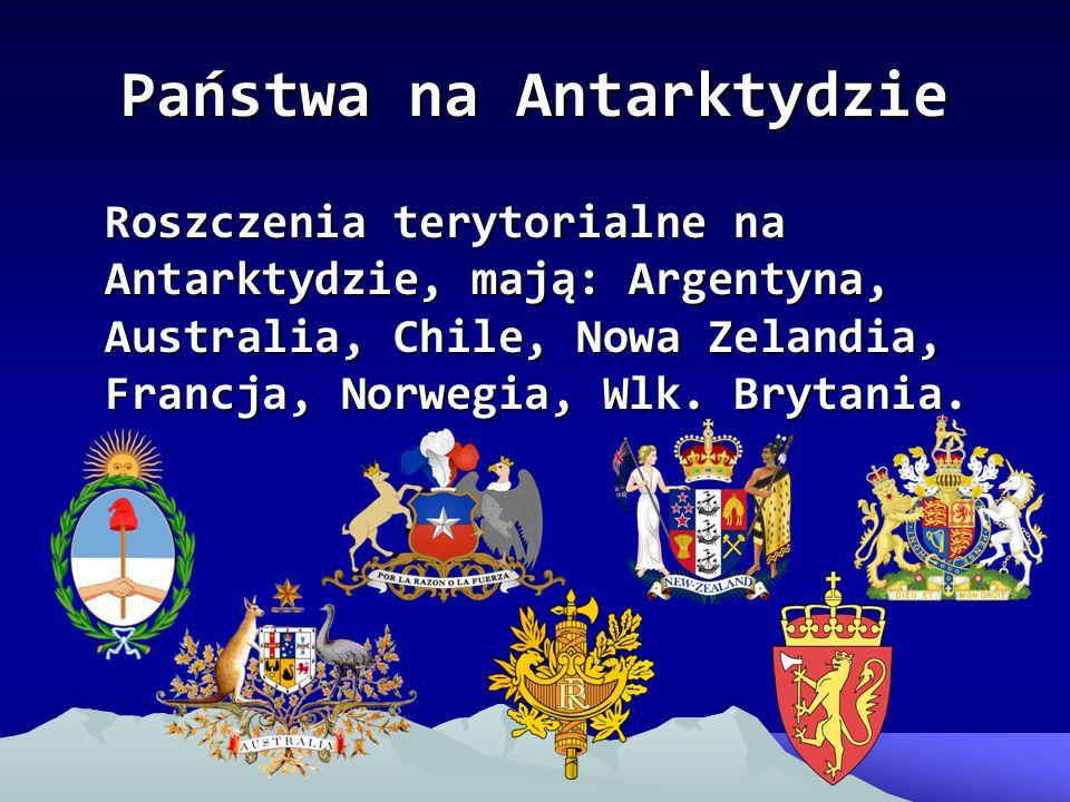 Państwa na Antarktydzie Roszczenia terytorialne na Antarktydzie, mają: Argentyna, Australia, Chile, Nowa Zelandia, Francja, Norwegia, Wlk. Brytania.