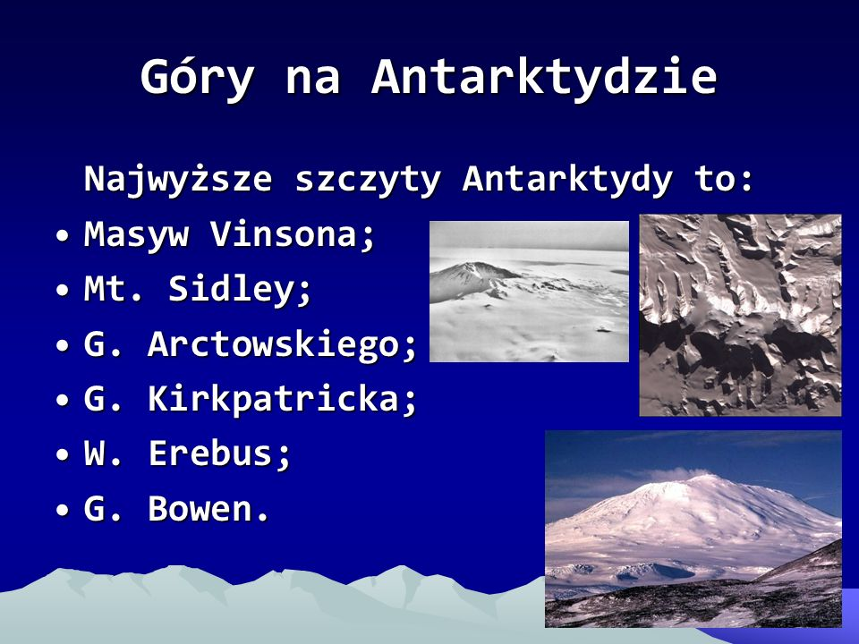 Góry na Antarktydzie Najwyższe szczyty Antarktydy to: Masyw Vinsona;Masyw Vinsona; Mt. Sidley;Mt. Sidley; G. Arctowskiego;G. Arctowskiego; G. Kirkpatr