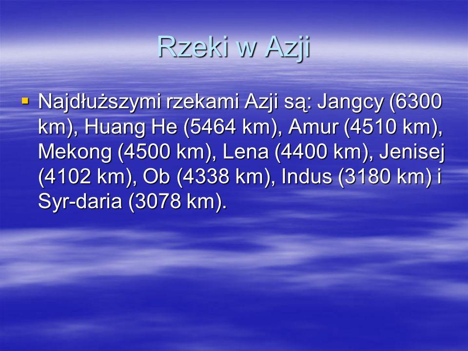 Rzeki w Azji Najdłuższymi rzekami Azji są: Jangcy (6300 km), Huang He (5464 km), Amur (4510 km), Mekong (4500 km), Lena (4400 km), Jenisej (4102 km),