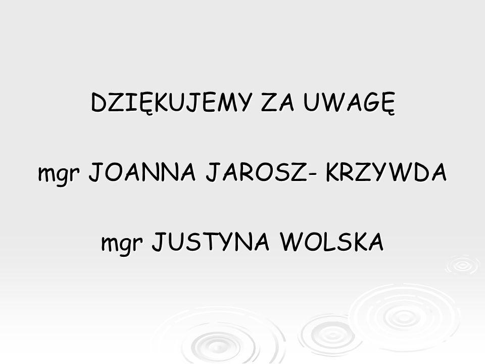 DZIĘKUJEMY ZA UWAGĘ mgr JOANNA JAROSZ- KRZYWDA mgr JUSTYNA WOLSKA