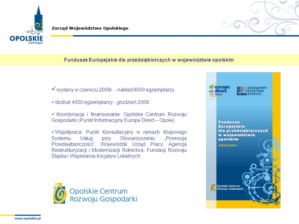 Zarząd Województwa Opolskiego wydany w czerwcu 2009r. - nakład 6000 egzemplarzy dodruk 4000 egzemplarzy - grudzień 2009 Koordynacja i finansowanie: Op