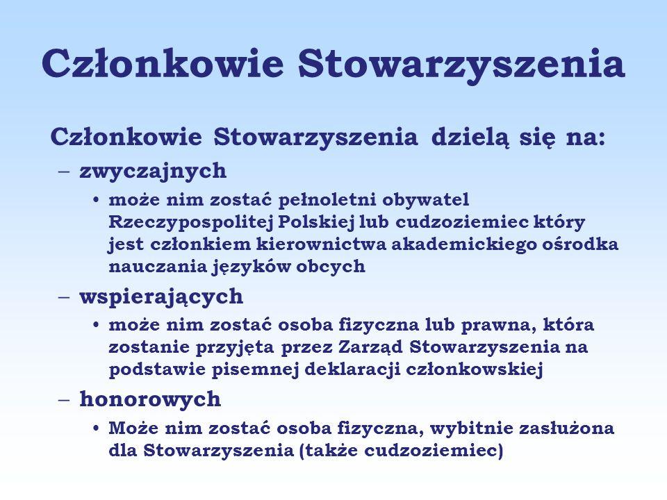 Członkowie Stowarzyszenia Członkowie Stowarzyszenia dzielą się na: – zwyczajnych może nim zostać pełnoletni obywatel Rzeczypospolitej Polskiej lub cudzoziemiec który jest członkiem kierownictwa akademickiego ośrodka nauczania języków obcych – wspierających może nim zostać osoba fizyczna lub prawna, która zostanie przyjęta przez Zarząd Stowarzyszenia na podstawie pisemnej deklaracji członkowskiej – honorowych Może nim zostać osoba fizyczna, wybitnie zasłużona dla Stowarzyszenia (także cudzoziemiec)