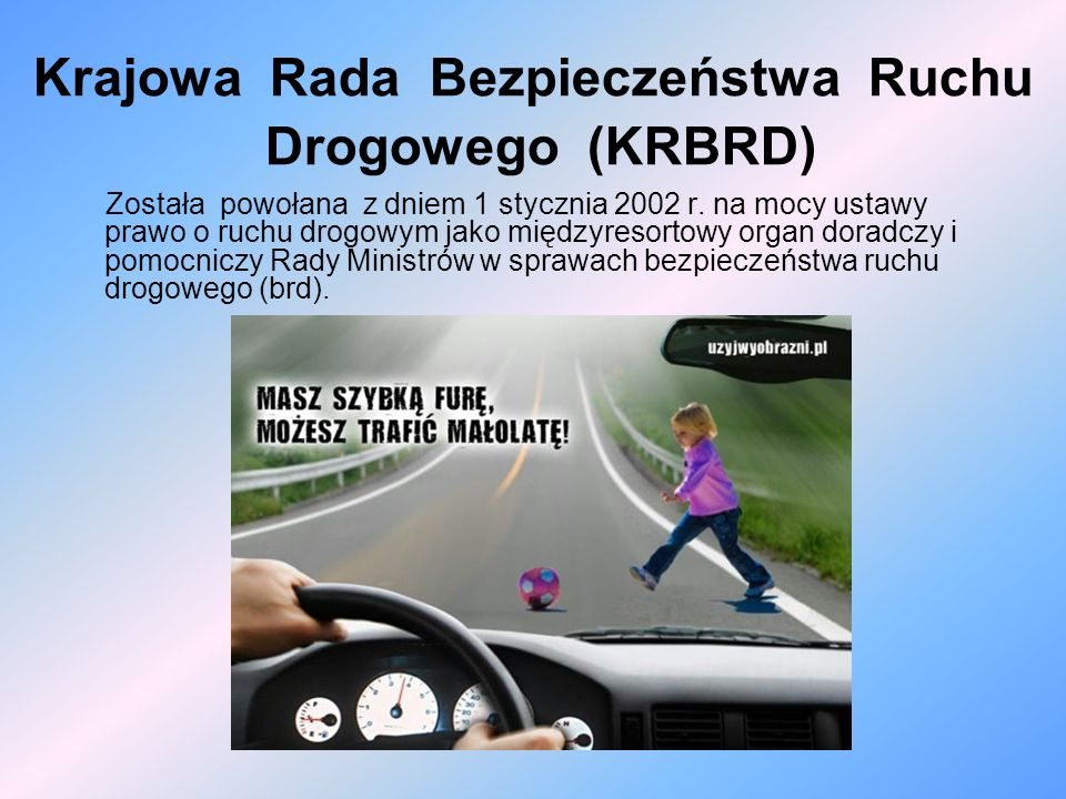 Krajowa Rada Bezpieczeństwa Ruchu Drogowego (KRBRD) Została powołana z dniem 1 stycznia 2002 r. na mocy ustawy prawo o ruchu drogowym jako międzyresor