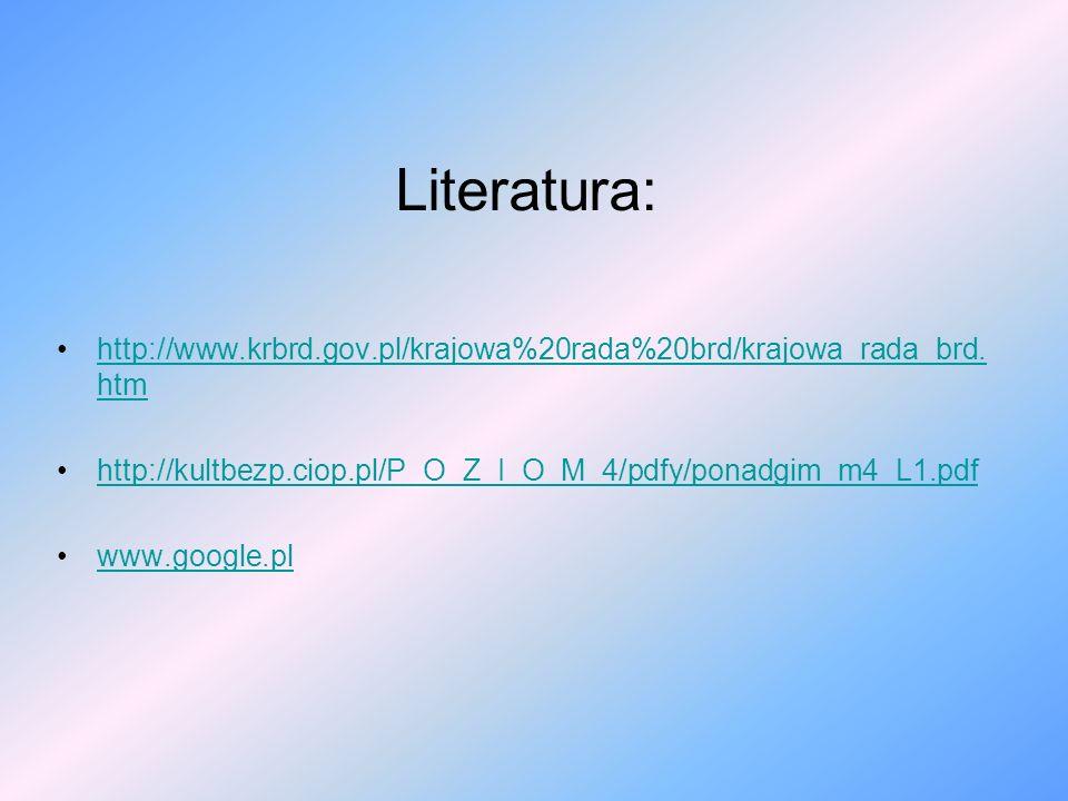 Literatura: http://www.krbrd.gov.pl/krajowa%20rada%20brd/krajowa_rada_brd. htmhttp://www.krbrd.gov.pl/krajowa%20rada%20brd/krajowa_rada_brd. htm http: