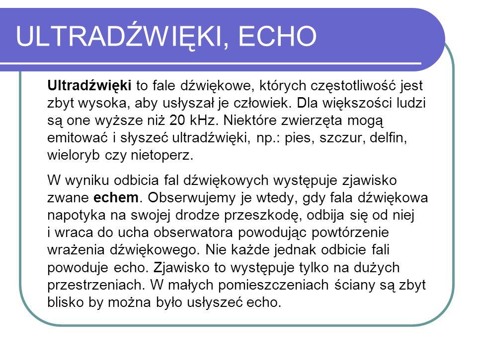 ULTRADŹWIĘKI, ECHO Ultradźwięki to fale dźwiękowe, których częstotliwość jest zbyt wysoka, aby usłyszał je człowiek. Dla większości ludzi są one wyższ