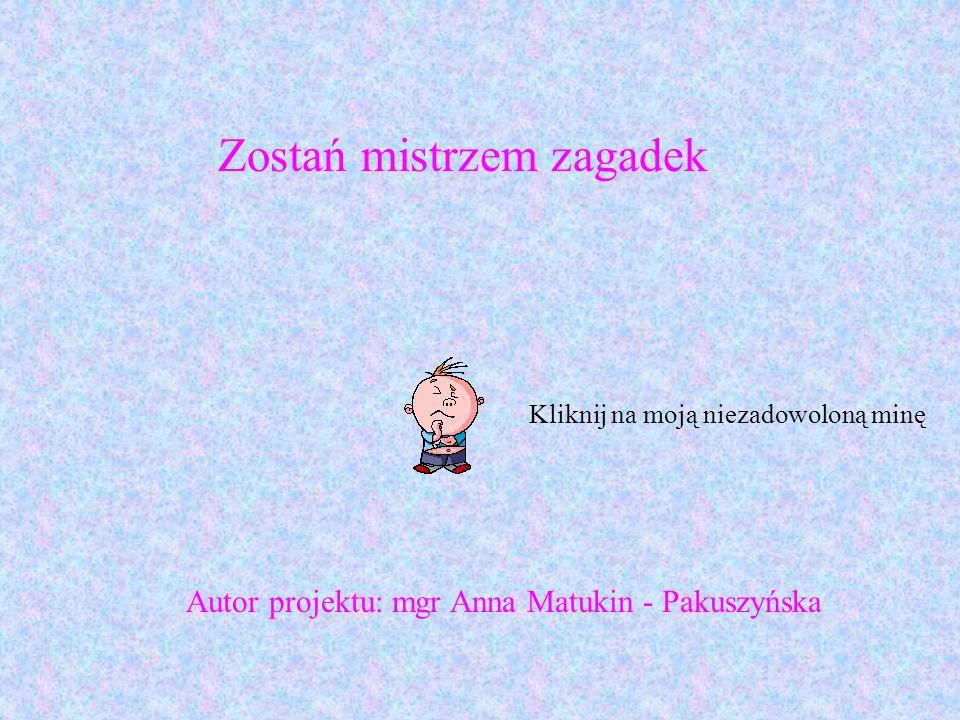 Kliknij na moją niezadowoloną minę Zostań mistrzem zagadek Autor projektu: mgr Anna Matukin - Pakuszyńska