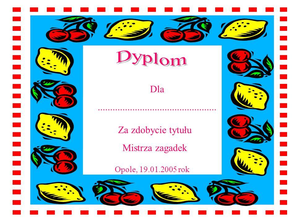 Dla................................................ Za zdobycie tytułu Mistrza zagadek Opole, 19.01.2005 rok