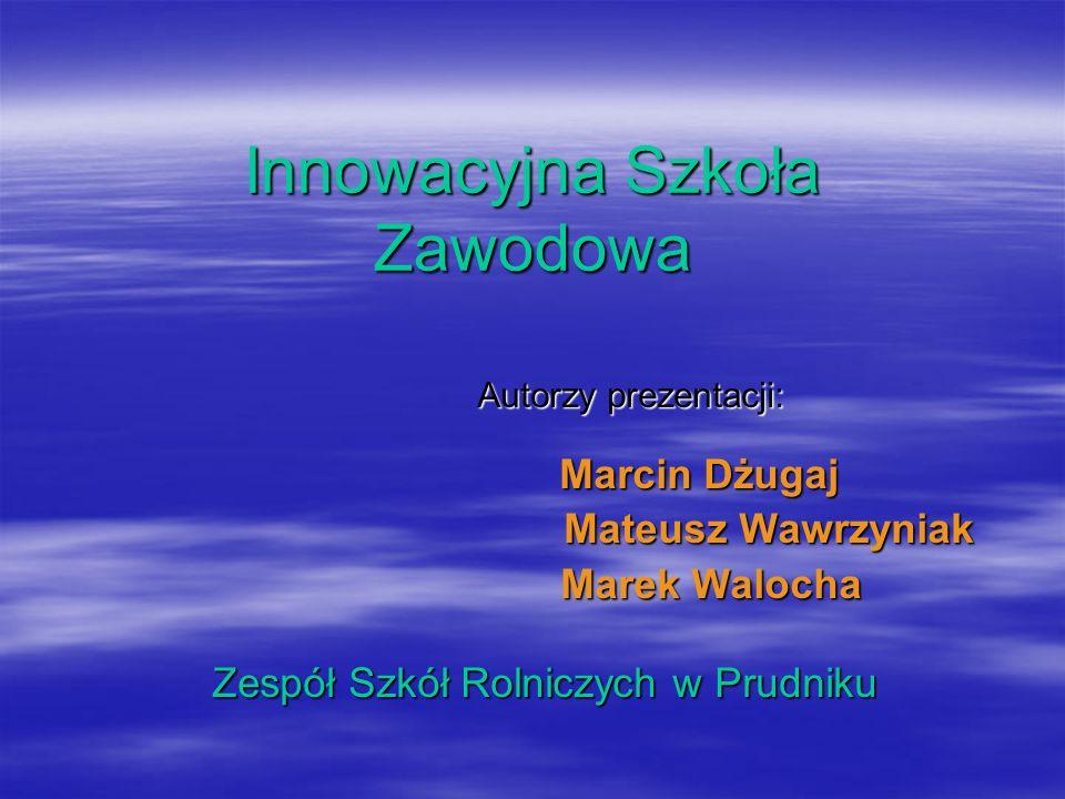 Innowacyjna Szkoła Zawodowa Autorzy prezentacji: Marcin Dżugaj Mateusz Wawrzyniak Marek Walocha Zespół Szkół Rolniczych w Prudniku