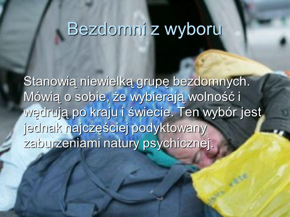 Bezdomni z wyboru Stanowią niewielką grupę bezdomnych. Mówią o sobie, że wybierają wolność i wędrują po kraju i świecie. Ten wybór jest jednak najczęś