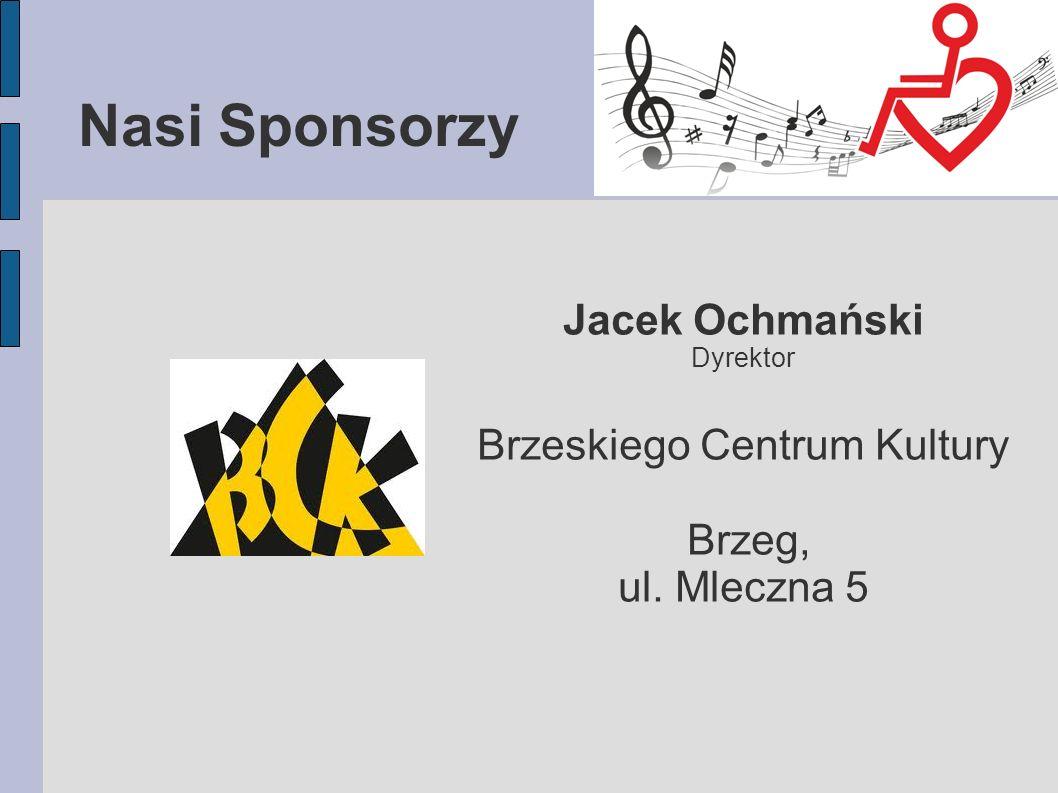 Nasi Sponsorzy Jacek Ochmański Dyrektor Brzeskiego Centrum Kultury Brzeg, ul. Mleczna 5