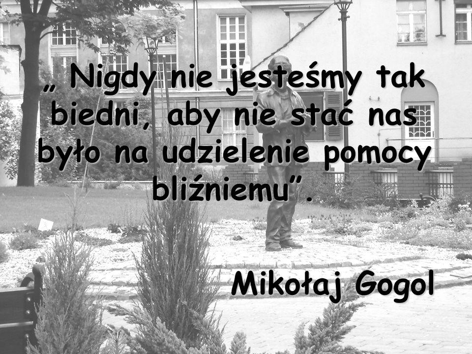 Nigdy nie jesteśmy tak biedni, aby nie stać nas było na udzielenie pomocy bliźniemu. Mikołaj Gogol