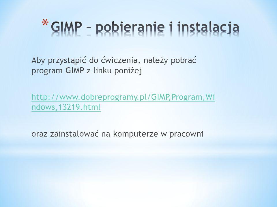 Aby przystąpić do ćwiczenia, należy pobrać program GIMP z linku poniżej http://www.dobreprogramy.pl/GIMP,Program,Wi ndows,13219.html oraz zainstalować