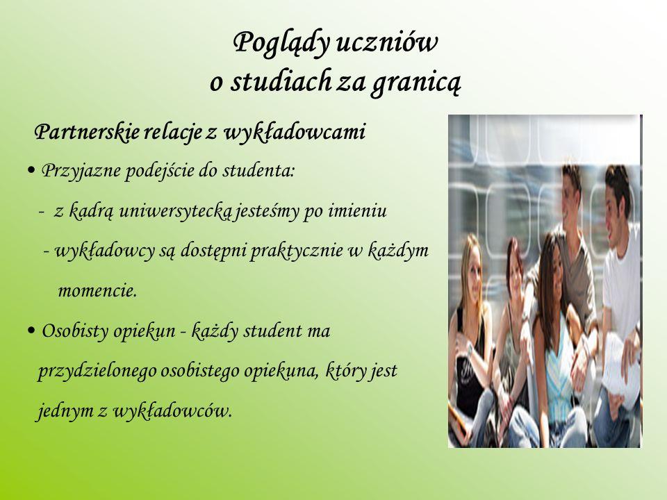 Poglądy uczniów o studiach za granicą Partnerskie relacje z wykładowcami Przyjazne podejście do studenta: - z kadrą uniwersytecką jesteśmy po imieniu - wykładowcy są dostępni praktycznie w każdym momencie.