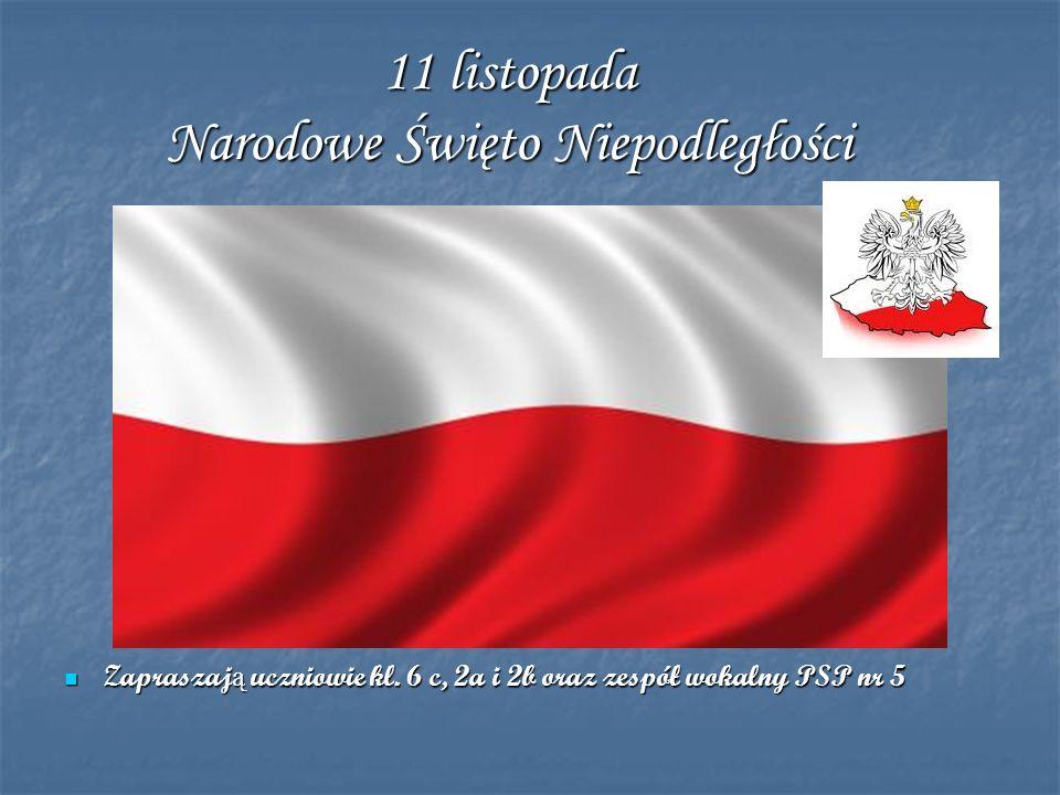 11 listopada Narodowe Święto Niepodległości Zapraszaj ą uczniowie kl. 6 c, 2a i 2b oraz zespół wokalny PSP nr 5 Zapraszaj ą uczniowie kl. 6 c, 2a i 2b