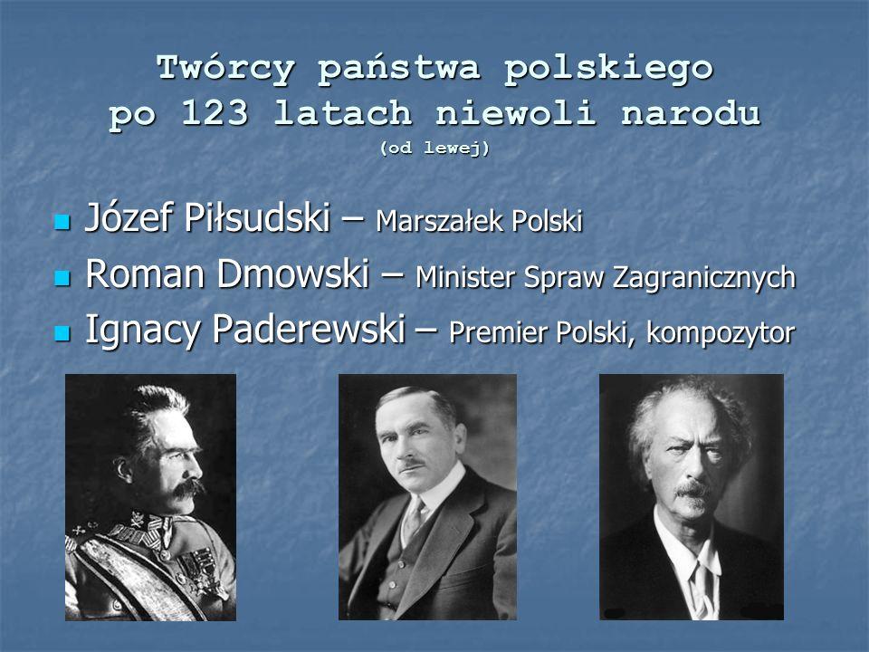 Twórcy państwa polskiego po 123 latach niewoli narodu (od lewej) Józef Piłsudski – Marszałek Polski Józef Piłsudski – Marszałek Polski Roman Dmowski –