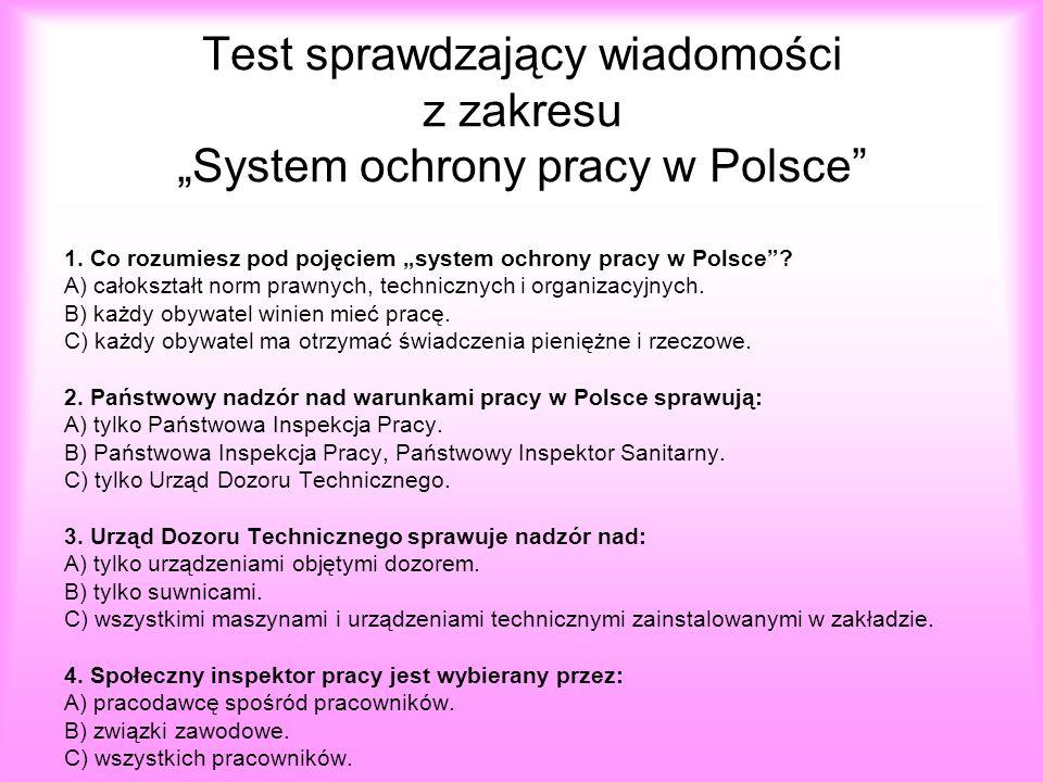 Test sprawdzający wiadomości z zakresu System ochrony pracy w Polsce 1. Co rozumiesz pod pojęciem system ochrony pracy w Polsce? A) całokształt norm p