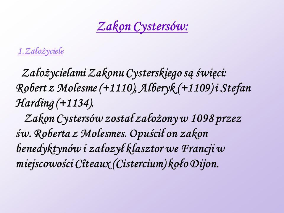 Zakon Cystersów: 1.Założyciele Założycielami Zakonu Cysterskiego są święci: Robert z Molesme (+1110), Alberyk (+1109) i Stefan Harding (+1134).