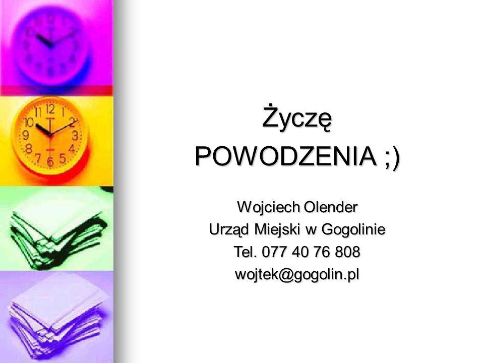 Życzę POWODZENIA ;) Wojciech Olender Urząd Miejski w Gogolinie Tel. 077 40 76 808 wojtek@gogolin.pl