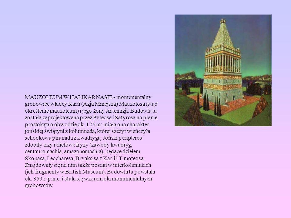 MAUZOLEUM W HALIKARNASIE - monumentalny grobowiec władcy Karii (Azja Mniejsza) Mauzolosa (stąd określenie mauzoleum) i jego żony Artemizji. Budowla ta
