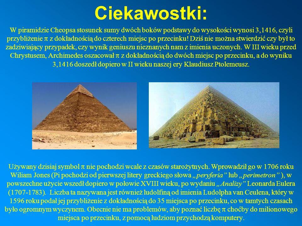Ciekawostki: W piramidzie Cheopsa stosunek sumy dwóch boków podstawy do wysokości wynosi 3,1416, czyli przybliżenie z dokładnością do czterech miejsc po przecinku.