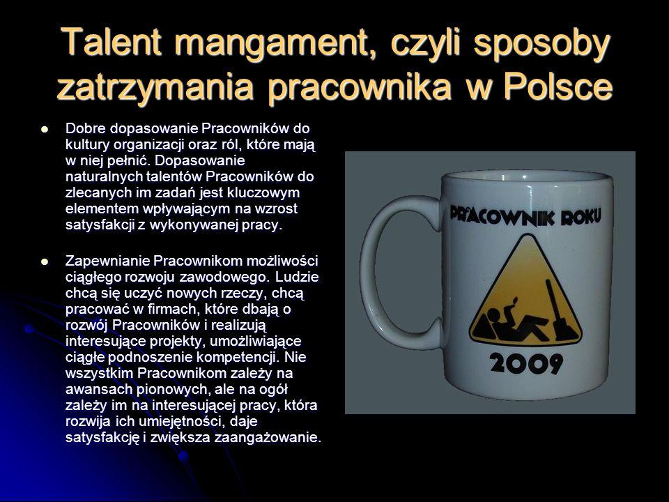 Talent mangament, czyli sposoby zatrzymania pracownika w Polsce Dobre dopasowanie Pracowników do kultury organizacji oraz ról, które mają w niej pełnić.