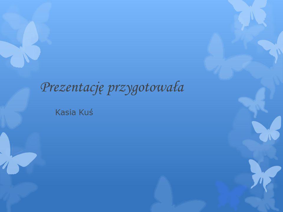 Prezentację przygotowała Kasia Kuś
