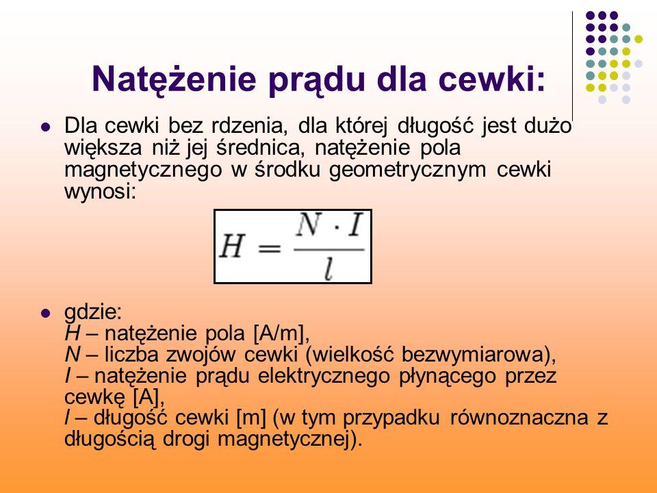 Natężenie prądu dla cewki: Dla cewki bez rdzenia, dla której długość jest dużo większa niż jej średnica, natężenie pola magnetycznego w środku geometrycznym cewki wynosi: gdzie: H – natężenie pola [A/m], N – liczba zwojów cewki (wielkość bezwymiarowa), I – natężenie prądu elektrycznego płynącego przez cewkę [A], l – długość cewki [m] (w tym przypadku równoznaczna z długością drogi magnetycznej).