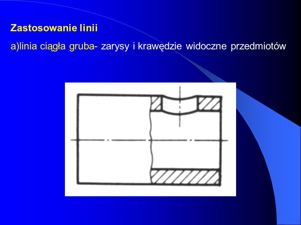 Zastosowanie linii a)linia ciągła gruba- zarysy i krawędzie widoczne przedmiotów