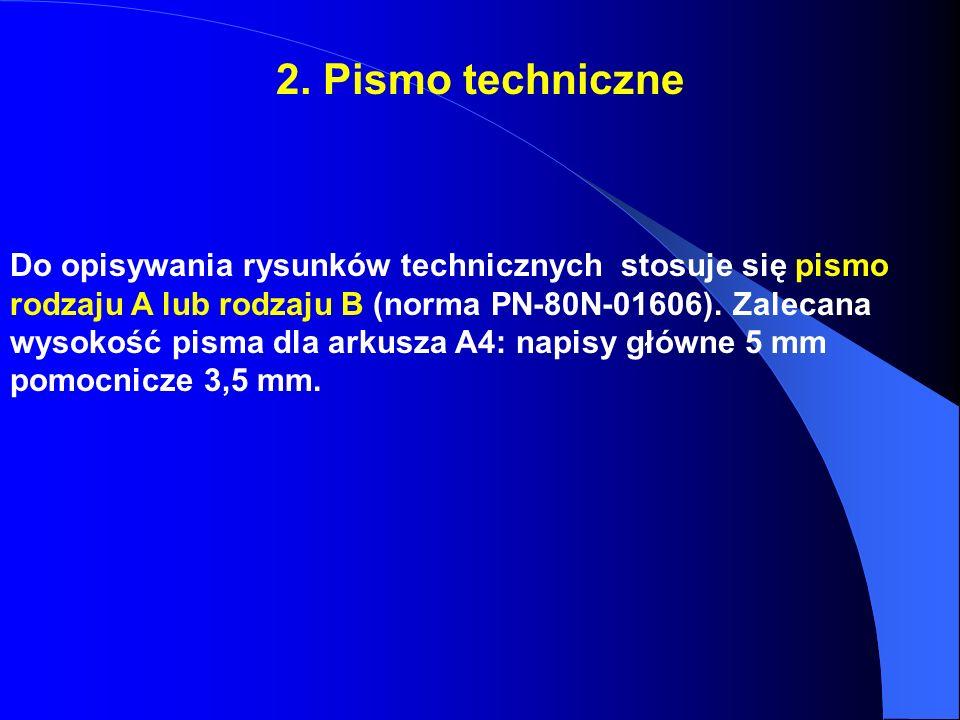2. Pismo techniczne Do opisywania rysunków technicznych stosuje się pismo rodzaju A lub rodzaju B (norma PN-80N-01606). Zalecana wysokość pisma dla ar