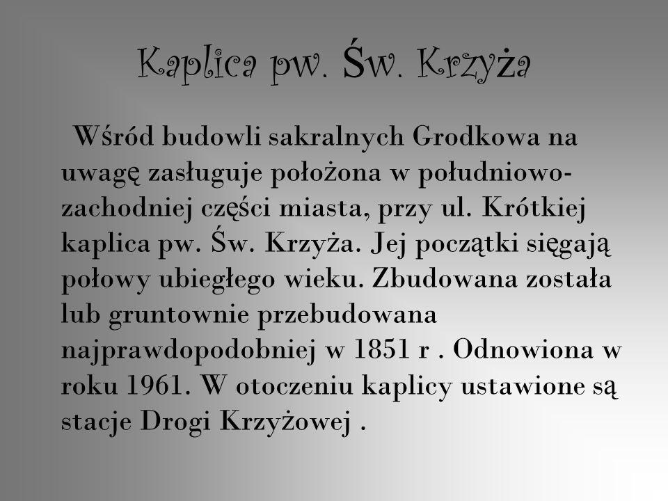 Kaplica pw. Ś w. Krzy ż a W ś ród budowli sakralnych Grodkowa na uwag ę zasługuje poło ż ona w południowo- zachodniej cz ęś ci miasta, przy ul. Krótki