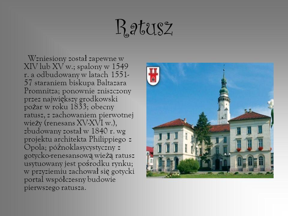 Ratusz Wzniesiony zosta ł zapewne w XIV lub XV w.; spalony w 1549 r. a odbudowany w latach 1551- 57 staraniem biskupa Baltazara Promnitza; ponownie zn