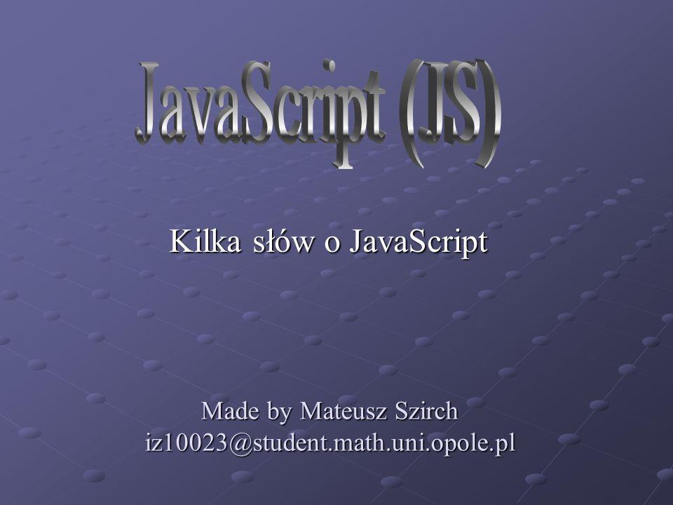 Made by Mateusz Szirch iz10023@student.math.uni.opole.pl Kilka słów o JavaScript