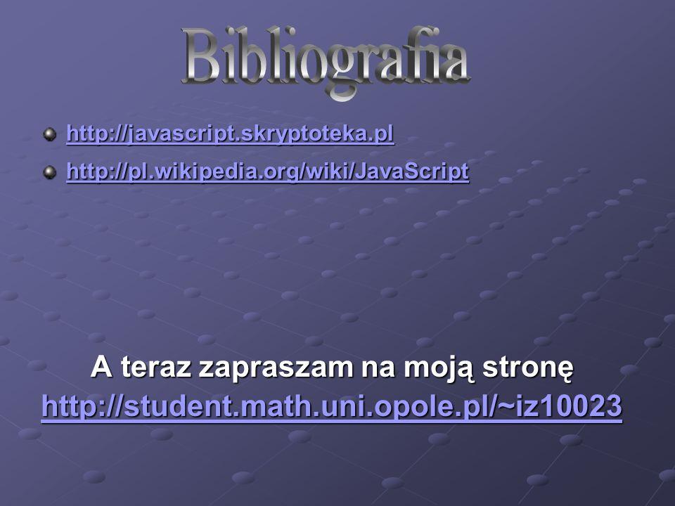 http://javascript.skryptoteka.pl http://pl.wikipedia.org/wiki/JavaScript A teraz zapraszam na moją stronę A teraz zapraszam na moją stronę http://student.math.uni.opole.pl/~iz10023