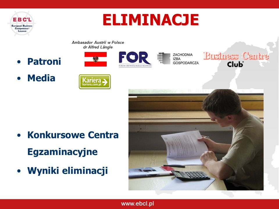 ELIMINACJE Patroni Media Konkursowe Centra Egzaminacyjne Wyniki eliminacji www.ebcl.pl Ambasador Austrii w Polsce dr Alfred Längle
