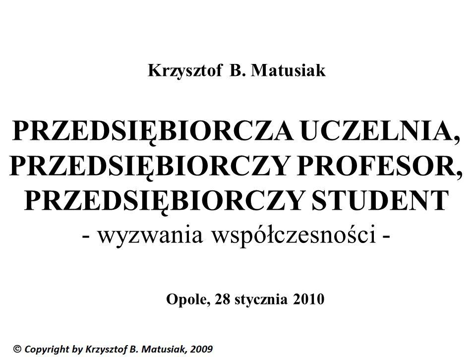 Krzysztof B. Matusiak PRZEDSIĘBIORCZA UCZELNIA, PRZEDSIĘBIORCZY PROFESOR, PRZEDSIĘBIORCZY STUDENT - wyzwania współczesności - Opole, 28 stycznia 2010