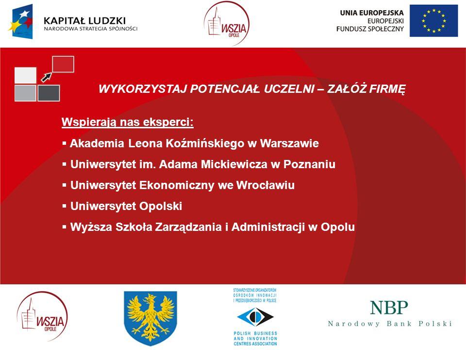 WYKORZYSTAJ POTENCJAŁ UCZELNI – ZAŁÓŻ FIRMĘ Wspierają nas eksperci: Akademia Leona Koźmińskiego w Warszawie Uniwersytet im. Adama Mickiewicza w Poznan
