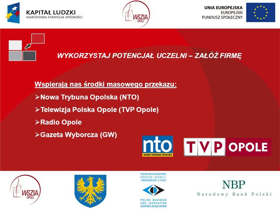 WYKORZYSTAJ POTENCJAŁ UCZELNI – ZAŁÓŻ FIRMĘ Wspierają nas środki masowego przekazu: Nowa Trybuna Opolska (NTO) Telewizja Polska Opole (TVP Opole) Radi