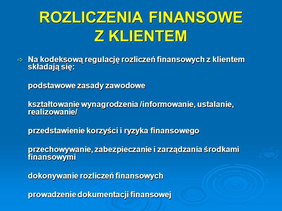 ROZLICZENIA FINANSOWE Z KLIENTEM Na kodeksową regulację rozliczeń finansowych z klientem składają się: Na kodeksową regulację rozliczeń finansowych z klientem składają się: podstawowe zasady zawodowe kształtowanie wynagrodzenia /informowanie, ustalanie, realizowanie/ przedstawienie korzyści i ryzyka finansowego przechowywanie, zabezpieczanie i zarządzania środkami finansowymi dokonywanie rozliczeń finansowych prowadzenie dokumentacji finansowej